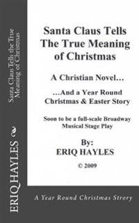 Santa Claus Tells the True Meaning of Christmas: A Year Round Christmas & Easter Story