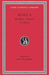 Moral Essays, Volume II: de Consolatione Ad Marciam. de Vita Beata. de Otio. de Tranquillitate Animi. de Brevitate Vitae. de Consolatione Ad Po