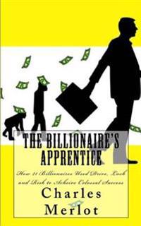 The Billionaire's Apprentice: How 21 Billionaires Used Drive, Luck and Risk to Achieve Colossal Success