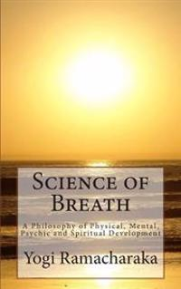 Science of Breath: A Philosophy of Physical, Mental, Psychic and Spiritual Development