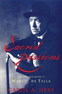Sacred Passions the Life and Music of Manual De Falla