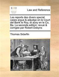 Les Reports Des Divers Special Cases Argue & Adjudge En Le Court del Bank Le Roy, Et Auxy En Le Co, Ba. La Seconde Edition