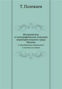 Istoricheskoe I Topograficheskoe Opisanie Pervoprestol'nogo Grada Moskvy S Priobscheniem General'nogo I Chastnyh Ee Planov