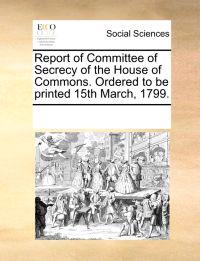 Report of Committee of Secrecy of the House of Commons. Ordered to Be Printed 15th March, 1799.