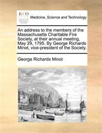 An Address to the Members of the Massachusetts Charitable Fire Society, at Their Annual Meeting, May 29, 1795. by George Richards Minot, Vice-President of the Society