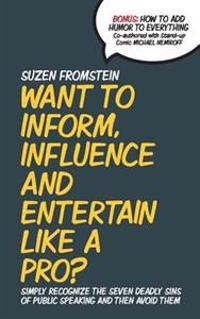 Want to Inform, Influence and Entertain Like a Pro?: Simply Recognize the Seven Deadly Sins of Public Speaking and Then Avoid Them