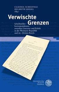 Verwischte Grenzen: Schriftstellerkorrespondenzen Zwischen Literatur Und Politik in Der Weimarer Republik Und Im Im 'Dritten Reich'