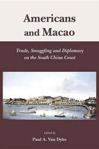 Americans and Macao - Trade, Smuggling, and Diplomacy on the South China Coast