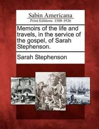 Memoirs of the Life and Travels, in the Service of the Gospel, of Sarah Stephenson.
