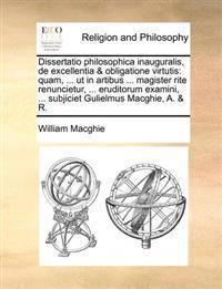 Dissertatio Philosophica Inauguralis, de Excellentia & Obligatione Virtutis: Quam, ... UT in Artibus ... Magister Rite Renuncietur, ... Eruditorum Exa