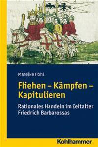 Fliehen-Kampfen-Kapitulieren: Rationales Handeln Im Zeitalter Friedrich Barbarossas