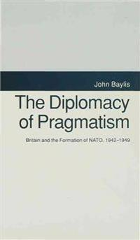 The Diplomacy of Pragmatism: Britain and the Formation of Nato, 1942-49