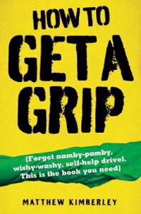 How to Get a Grip: Forget Namby-Pamby, Wishy-Washy, Self-Help Drive. This Is the Book You Need