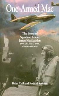 One-Armed Mac: The Story of Squadron Leader James MacLachlan Dso, Dfc and 2 Bars, Czech War Cross