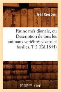 Faune M�ridionale, Ou Description de Tous Les Animaux Vert�br�s Vivans Et Fossiles. T 2 (�d.1844)