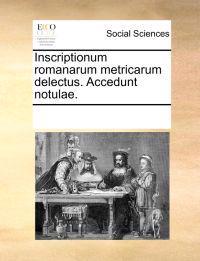 Inscriptionum Romanarum Metricarum Delectus. Accedunt Notulae.