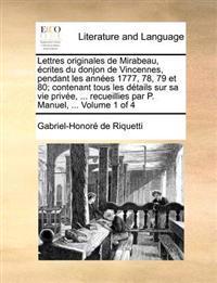 Lettres Originales de Mirabeau, Ecrites Du Donjon de Vincennes, Pendant Les Annees 1777, 78, 79 Et 80; Contenant Tous Les Details Sur Sa Vie Privee, .