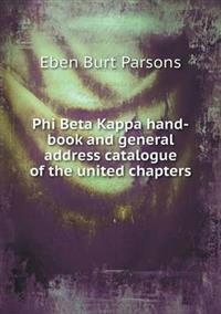 Phi Beta Kappa Hand-Book and General Address Catalogue of the United Chapters