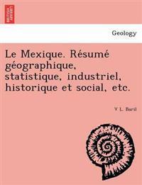 Le Mexique. Re Sume GE Ographique, Statistique, Industriel, Historique Et Social, Etc.