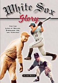 White Sox Glory: For the Love of Nellie, Shoeless Joe, and Konerko