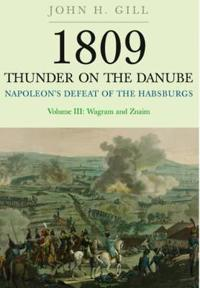 1809 Thunder on the Danube. Volume 3: Napoleon's Defeat of the Habsburgs: Wagram and Znaim