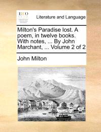 Milton's Paradise Lost. a Poem, in Twelve Books. with Notes, ... by John Marchant, ... Volume 2 of 2