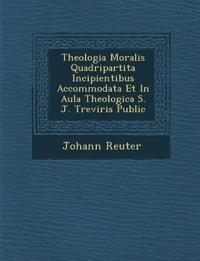 Theologia Moralis Quadripartita Incipientibus Accommodata Et In Aula Theologica S. J. Treviris Public¿