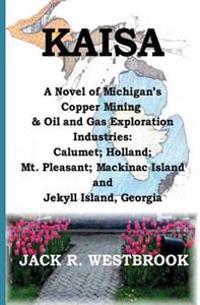 Kaisa: A Novel of Michigan's Copper Mining & Oil and Gas Exploration Industries: Calumet; Holland; Mt. Pleasant; Mackinac Isl