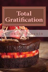 Total Gratification: The Complete Cake Cookbook for Chocoholics