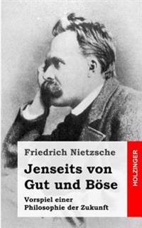 Jenseits Von Gut Und Bose: Vorspiel Einer Philosophie Der Zukunft
