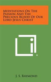 Meditations on the Passion and the Precious Blood of Our Lord Jesus Christ