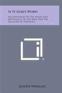 Is It God's Word: An Exposition of the Fables and Mythology of the Bible and the Fallacies of Theology