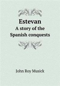 Estevan a Story of the Spanish Conquests