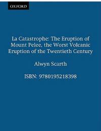 La Catastrophe: The Eruption of Mount Pelee, the Worst Volcanic Disaster of the 20th Century