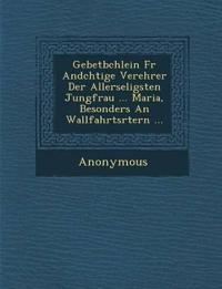 Gebetb Chlein Fur and Chtige Verehrer Der Allerseligsten Jungfrau ... Maria, Besonders an Wallfahrts Rtern ...