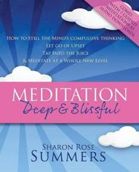 Meditation  -  Deep and Blissful (with Seven Guided Meditations):  How to Still the Mind's Compulsive Thinking, Let Go of Upset, Tap into the Juice and Meditate at a Whole New Level