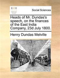 Heads of Mr. Dundas's Speech, on the Finances of the East India Company, 23d July 1800.