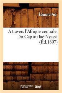 A Travers l'Afrique Centrale. Du Cap Au Lac Nyassa (�d.1897)