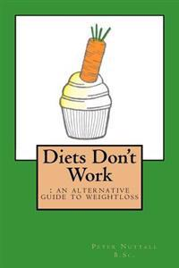 Diets Don't Work: An Alternative Guide to Weight Loss