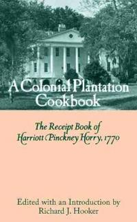A Colonial Plantation Cookbook: The Receipt Book of Harriott Pinckney Horry, 1770