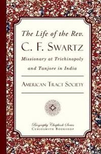 The Life of the REV. C. F. Swartz: Missionary at Trichinopoly and Tanjore in India