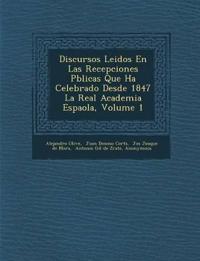 Discursos Leidos En Las Recepciones P¿blicas Que Ha Celebrado Desde 1847 La Real Academia Espa¿ola, Volume 1