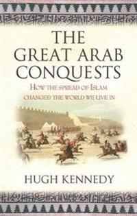 The Great Arab Conquests How the Spread of Islam Changed the World We Live In. Hugh Kennedy