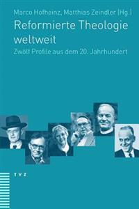 Reformierte Theologie Weltweit: Zwolf Profile Aus Dem 20. Jahrhundert