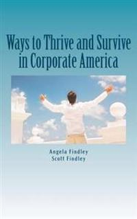 Ways to Thrive and Survive in Corporate America: A Compilation of Our Best Practices Based from Real World Experiences
