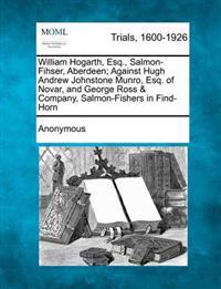 William Hogarth, Esq., Salmon-Fihser, Aberdeen; Against Hugh Andrew Johnstone Munro, Esq. of Novar, and George Ross & Company, Salmon-Fishers in Find-Horn