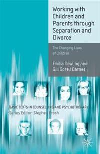 Working with Children and Parents Through Separation and Divorce: The Changing Lives of Children