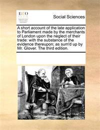 A Short Account of the Late Application to Parliament Made by the Merchants of London Upon the Neglect of Their Trade