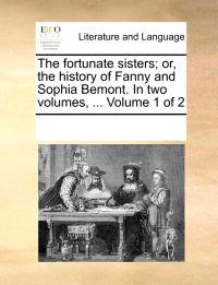 The Fortunate Sisters; Or, the History of Fanny and Sophia Bemont. in Two Volumes, ... Volume 1 of 2