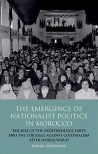 The Emergence of Nationalist Politics in Morocco: The Rise of the Independence Party and the Struggle Against Colonialism After World War II